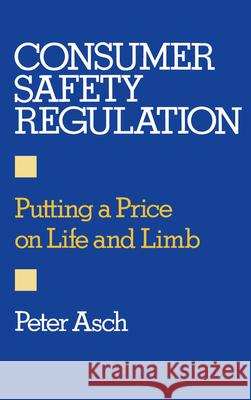 Consumer Safety Regulation : Putting a Price on Life and Limb Peter Asch 9780195049725