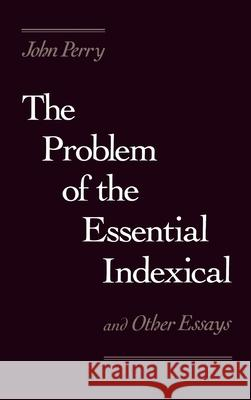 The Problem of the Essential Indexical and Other Essays John Perry 9780195049992