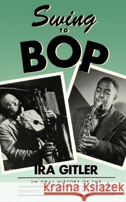 Swing to Bop : An Oral History of the Transition in Jazz in the 1940s Ira Gitler 9780195050707