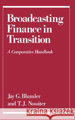 Broadcasting Finance in Transition: A Comparative Handbook Jay G. Blumler T. J. Nossiter 9780195050899