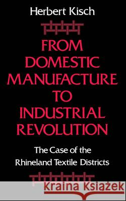 From Domestic Manufacture to Industrial Revolution: The Case of the Rhineland Textile Districts Herbert Kisch 9780195051117