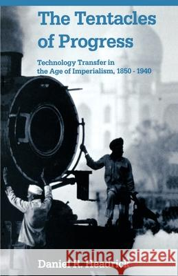 The Tentacles of Progress: Technology Transfer in the Age of Imperialism, 1850-1940 Daniel R. Headrick 9780195051162
