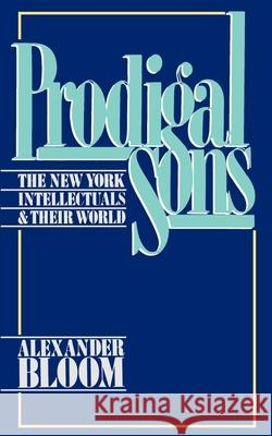 Prodigal Sons : The New York Intellectuals and Their World Alexander Bloom 9780195051773