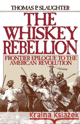 The Whiskey Rebellion : Frontier Epilogue to the American Revolution Thomas P. Slaughter 9780195051919