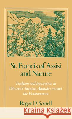 St. Francis of Assisi and Nature: Tradition and Innovation in Western Christian Attitudes Toward the Environment Roger D. Sorrell 9780195053227