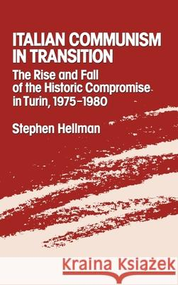 Italian Communism in Transition : The Rise and Fall of the Historic Compromise in Turin, 1975-1980 Stephen Hellman 9780195053357