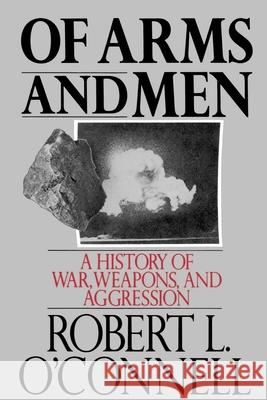 Of Arms and Men: A History of War, Weapons, and Aggression Robert L. O'Connell 9780195053609