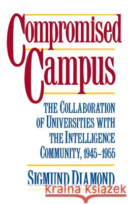 Compromised Campus: The Collaboration of Universities with the Intelligence Community, 1945-1955 Sigmund Diamond 9780195053821