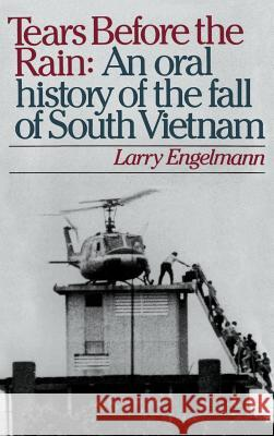 Tears Before the Rain: An Oral History of the Fall of South Vietnam Larry Engelmann 9780195053869