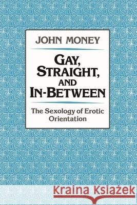 Gay, Straight, and In-Between : The Sexology of Erotic Orientation John Money 9780195054071