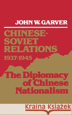 Chinese-Soviet Relations, 1937-1945 : The Diplomacy of Chinese Nationalism John W. Garver 9780195054323