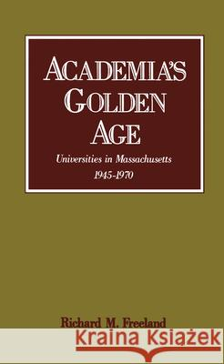 Academia's Golden Age: Universities in Massachusetts 1945-1970 Richard M. Freeland 9780195054644
