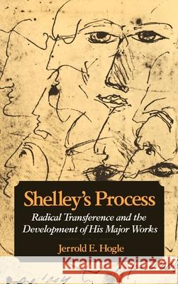 Shelley's Process: Radical Transference and the Development of His Major Works Jerrold E. Hogle 9780195054866 Oxford University Press
