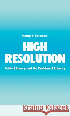 High Resolution : Critical Theory and the Problem of Literacy Henry S. Sussman 9780195055030