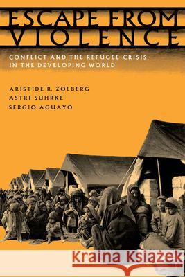 Escape from Violence : Conflict and the Refugee Crisis in the Developing World Aristide R. Zolberg Astri Suhrke Sergio Aguayo 9780195055924
