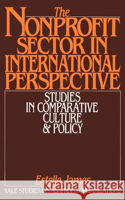 The Nonprofit Sector in International Perspective : Studies in Comparative Culture and Policy Estelle James Kingman Brewster Estelle James 9780195056297