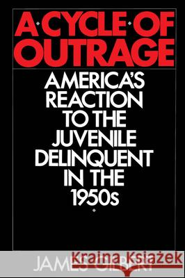 A Cycle of Outrage: America's Reaction to the Juvenile Delinquent in the 1950s James Gilbert 9780195056419