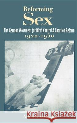 Reforming Sex: The German Movement for Birth Control and Abortion Reform, 1920-1950 Atina Grossmann 9780195056723