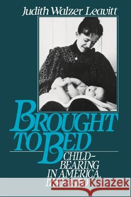 Brought to Bed: Childbearing in America 1750 to 1950 Judith Walzer Leavitt 9780195056907