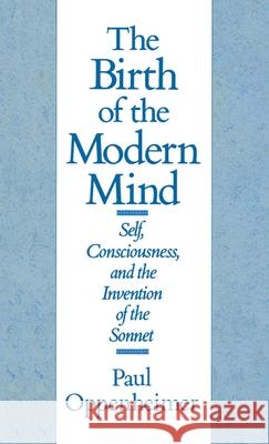 The Birth of the Modern Mind: Self, Consciousness, and the Invention of the Sonnet Paul Oppenheimer 9780195056921