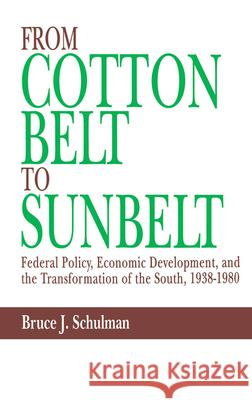 From Cotton Belt to Sunbelt : Federal Policy, Economic Development, and the Transformation of the South, 1938-1980 Bruce J. Schulman 9780195057034