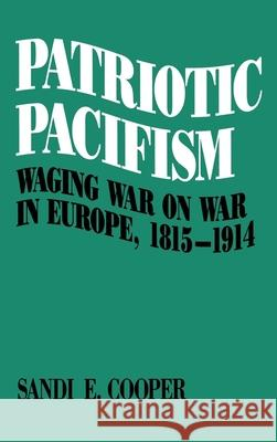 Patriotic Pacifism: Waging War on War in Europe 1815-1914 Sandi E. Cooper 9780195057157
