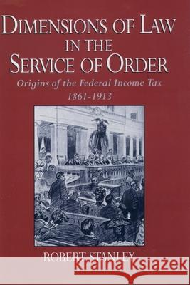 Dimensions of Law in the Service of Order: Origins of the Federal Income Tax, 1861-1913 Robert Stanley 9780195058482