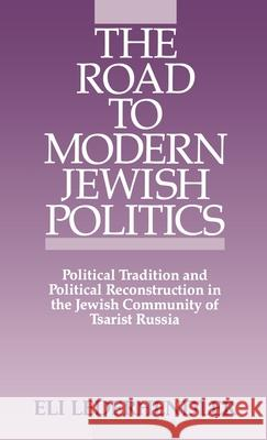 The Road to Modern Jewish Politics : Political Tradition and Political Reconstruction in the Jewish Community of Tsarist Russia Eli Lederhendler 9780195058918