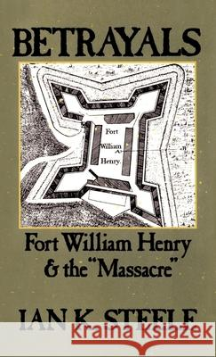 Betrayals : Fort William Henry and the `Massacre' Ian K. Steele 9780195058932