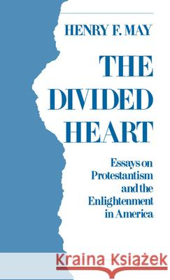 The Divided Heart : Essays on Protestantism and the Enlightenment in America Henry F. May 9780195058994