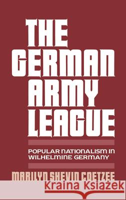 German Army League: Popular Nationalism in Wilhelmine Germany Marilyn Shevin Coetzee 9780195061093