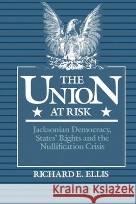 Union at Risk: Jacksonian Democracy, States' Rights and the Nullification Crisis Richard E. Ellis 9780195061871