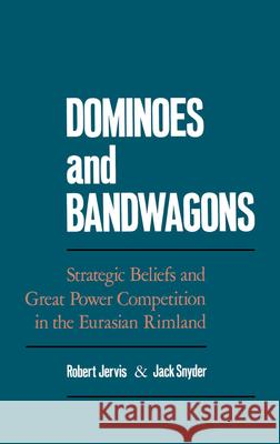 Dominoes and Bandwagons : Strategic Beliefs and Great Power Competion in the Eurasian Rimland Robert Jervis Jack Snyder 9780195062465