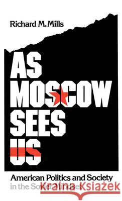 As Moscow Sees Us : American Politics and Society in the Soviet Mindset Richard M. Mills 9780195062601