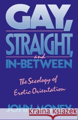 Gay, Straight, and In-Between : The Sexology of Erotic Orientation John Money 9780195063318