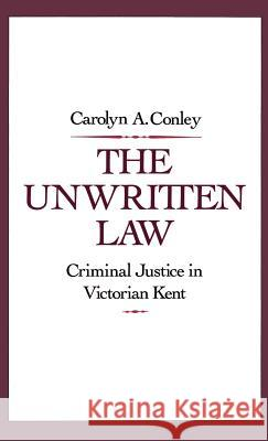 The Unwritten Law: Criminal Justice in Victorian Kent Carolyn A. Conley 9780195063387