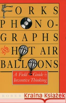 Forks, Phonographs, and Hot Air Balloons: A Field Guide to Inventive Thinking Robert J. Weber 9780195064025