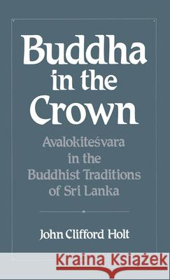 Buddha in the Crown : Avalokitesvara in the Buddhist Traditions of Sri Lanka John Clifford Holt 9780195064186