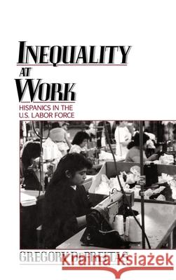 Inequality at Work : Hispanics in the U.S. Labor Force Gregory DeFreitas 9780195064216