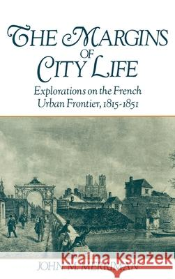 The Margins of City Life : Explorations of the French Urban Frontier, 1815-1851 John M. Merriman 9780195064384