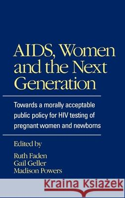 AIDS, Women and the Next Generation : Towards a Morally Acceptable Public Policy for HIV Testing of Pregnant Women and Newborns Ruth R. Faden Madison Powers Gail Geller 9780195065725
