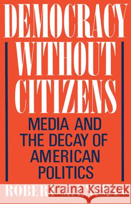 Democracy Without Citizens: Media and the Decay of American Politics Robert M. Entman 9780195065763