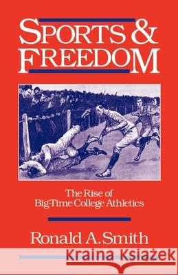 Sports and Freedom : The Rise of Big-Time College Athletics Ronald A. Smith 9780195065824