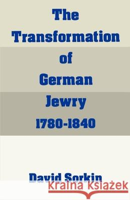 The Transformation of German Jewry, 1780-1840 David Sorkin 9780195065848