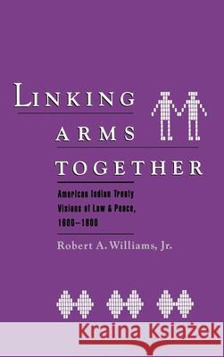 Linking Arms Together: American Indian Treaty Visions of Law and Peace, 1600-1800 Robert A., Jr. Williams 9780195065916