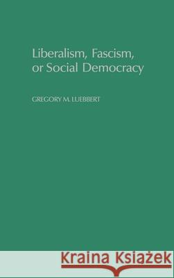 Liberalism, Fascism, or Social Democracy : Social Classes and the Political Origins of Regimes in Interwar Europe Gregory M. Luebbert David Collier Seymour Martin Lipset 9780195066104