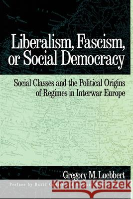 Liberalism, Fascism, or Social Democracy : Social Classes and the Political Origins of Regimes in Interwar Europe Gregory M. Luebbert David Collier Seymour Martin Lipset 9780195066111