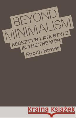 Beyond Minimalism: Beckett's Late Style in the Theater Enoch Brater 9780195066555