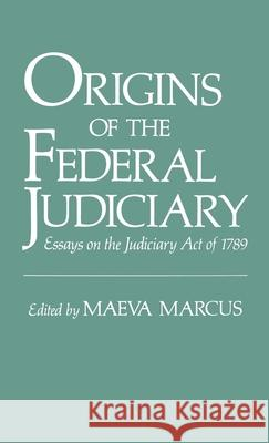 Origins of the Federal Judiciary : Essays on the Judiciary Act of 1789 Maeva Marcus 9780195067217