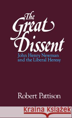 The Great Dissent: John Henry Newman and the Liberal Heresy Robert Pattison 9780195067309